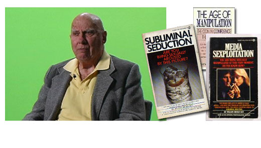 <h3>Wilson Bryan Key</h3>Author of Subliminal Seduction, Media Sexploitation, Subliminal Ad-Ventures in Erotic Art, The Age of Manipulation, and The Clam Plate Orgy, all published in the 1970's and early 1980's. They examined his theories on the use of subliminal advertising and subliminal messages in modern media. Controversial from the start, the books were best-sellers and widely read, particularly at universities, where he would often lecture. His findings led to an enormous uproar by the general public that has long since subsided. Key has also provided testimony at numerous congressional and subcommittee hearings which examined the potential use of subliminal advertising in alcohol and tobacco ads. He also testified on behalf of the plaintiffs during the notorious Judas Priest &quot;subliminal suicide&quot; trial in 1990. His conclusions have often been challenged by the advertising community and other scholars. Nevertheless, he is considered one of the nation's foremost authorities on the subject and has spent much of his life in pursuit of exposing the subconscious coercion he believes exists in advertising and the media. Key obtained his doctorate from the University of Denver and taught journalism for many years at the University of Western Ontario.